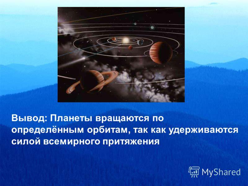 Вывод: Планеты вращаются по определённым орбитам, так как удерживаются силой всемирного притяжения
