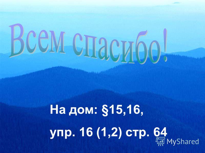 На дом: §15,16, упр. 16 (1,2) стр. 64