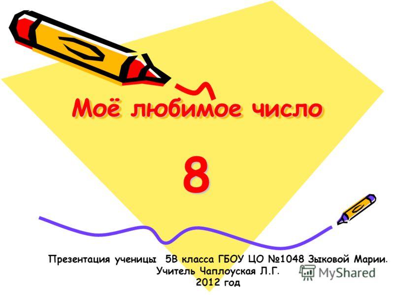Моё любимое число Моё любимое число 8 Презентация ученицы 5В класса ГБОУ ЦО 1048 Зыковой Марии. Учитель Чаплоуская Л.Г. 2012 год