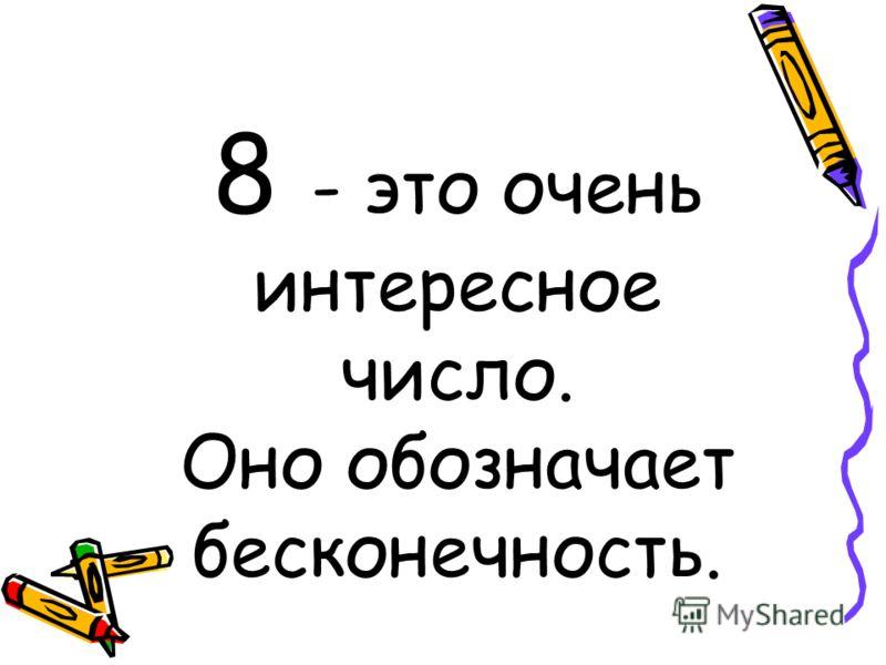 8 - это очень интересное число. Оно обозначает бесконечность.