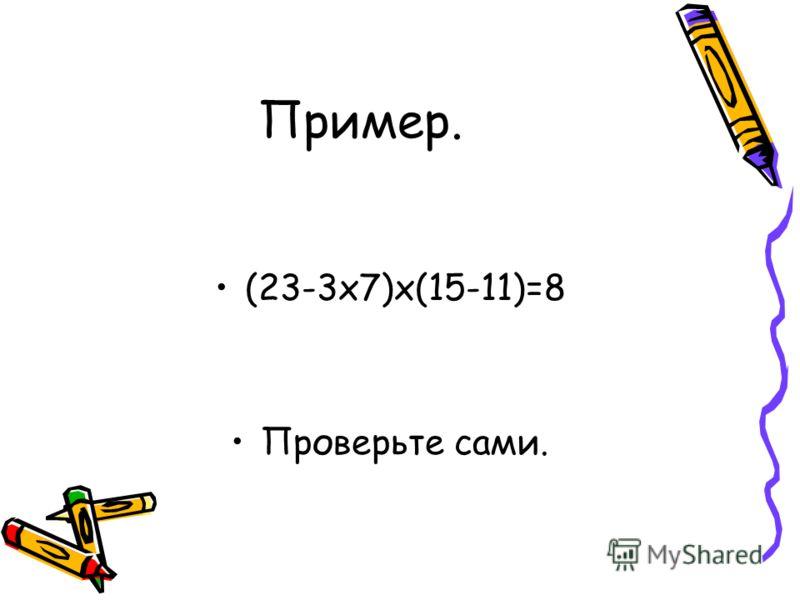 Пример. (23-3х7)х(15-11)=8 Проверьте сами.