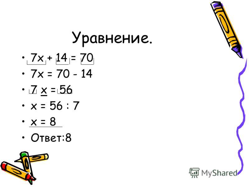 Уравнение. 7х + 14 = 70 7х = 70 - 14 7 х = 56 х = 56 : 7 х = 8 Ответ:8
