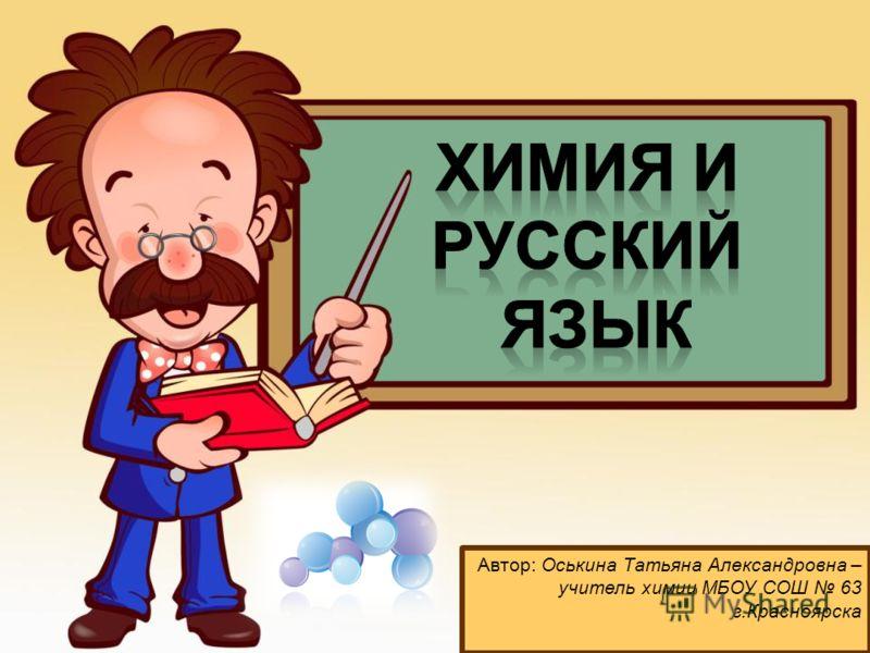 Автор: Оськина Татьяна Александровна – учитель химии МБОУ СОШ 63 г.Красноярска