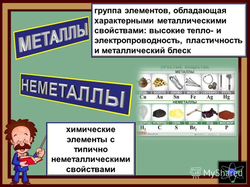 химические элементы с типично неметаллическими свойствами группа элементов, обладающая характерными металлическими свойствами: высокие тепло- и электропроводность, пластичность и металлический блеск