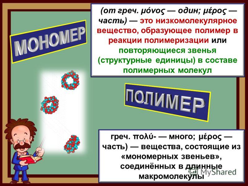 греч. πολύ- много; μέρος часть) вещества, состоящие из «мономерных звеньев», соединённых в длинные макромолекулы (от греч. μόνος один; μέρος часть) это низкомолекулярное вещество, образующее полимер в реакции полимеризации или повторяющиеся звенья (с