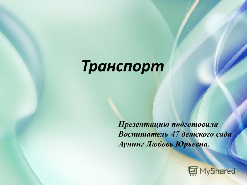 Транспорт Презентацию подготовила Воспитатель 47 детского сада Аунинг Любовь Юрьевна.