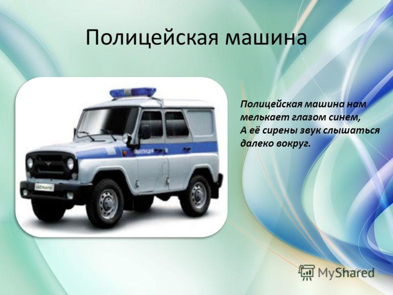 Полицейская машина Полицейская машина нам мелькает глазом синем, А её сирены звук слышаться далеко вокруг.