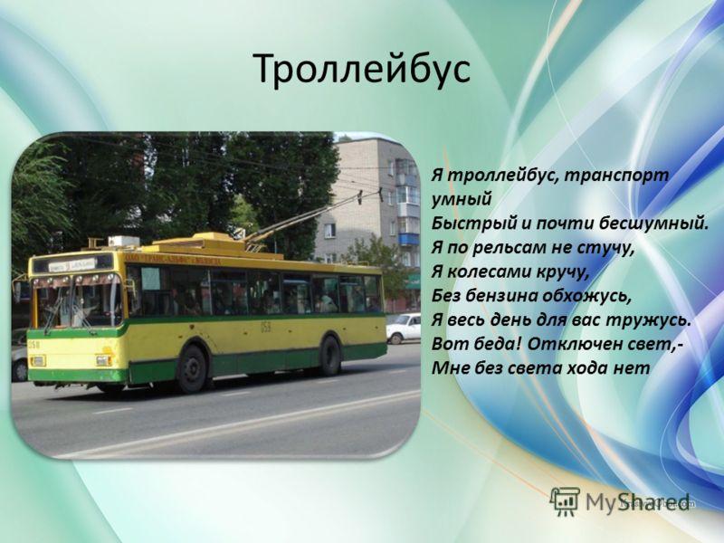 Троллейбус Я троллейбус, транспорт умный Быстрый и почти бесшумный. Я по рельсам не стучу, Я колесами кручу, Без бензина обхожусь, Я весь день для вас тружусь. Вот беда! Отключен свет,- Мне без света хода нет