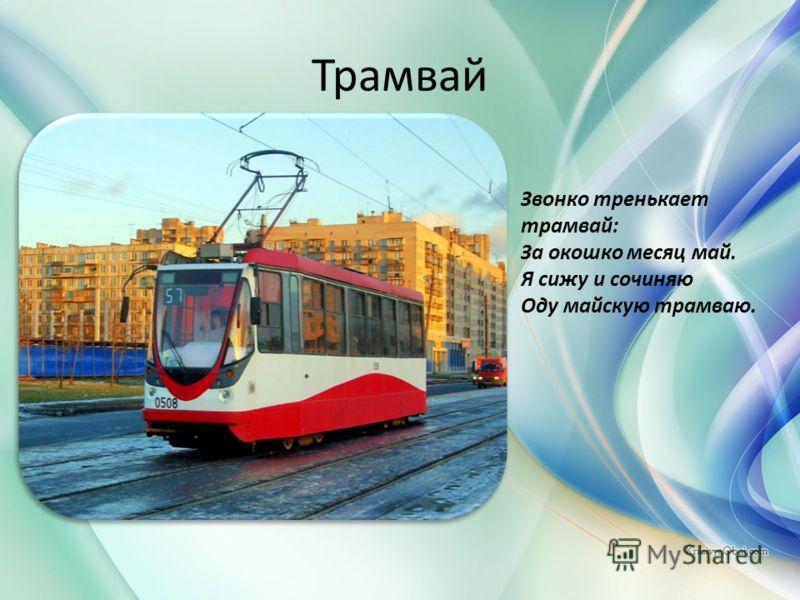 Трамвай Звонко тренькает трамвай: За окошко месяц май. Я сижу и сочиняю Оду майскую трамваю.