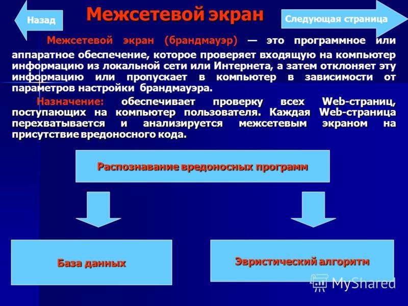 Межсетевой экран Межсетевой экран (брандмауэр) это программное или аппаратное обеспечение, которое проверяет входящую на компьютер информацию из локальной сети или Интернета, а затем отклоняет эту информацию или пропускает в компьютер в зависимости о