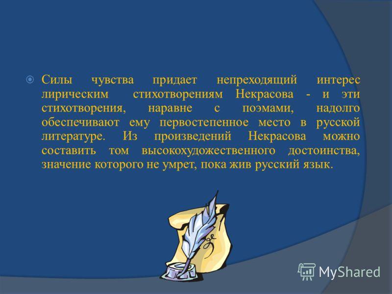Силы чувства придает непреходящий интерес лирическим стихотворениям Некрасова - и эти стихотворения, наравне с поэмами, надолго обеспечивают ему первостепенное место в русской литературе. Из произведений Некрасова можно составить том высокохудожестве