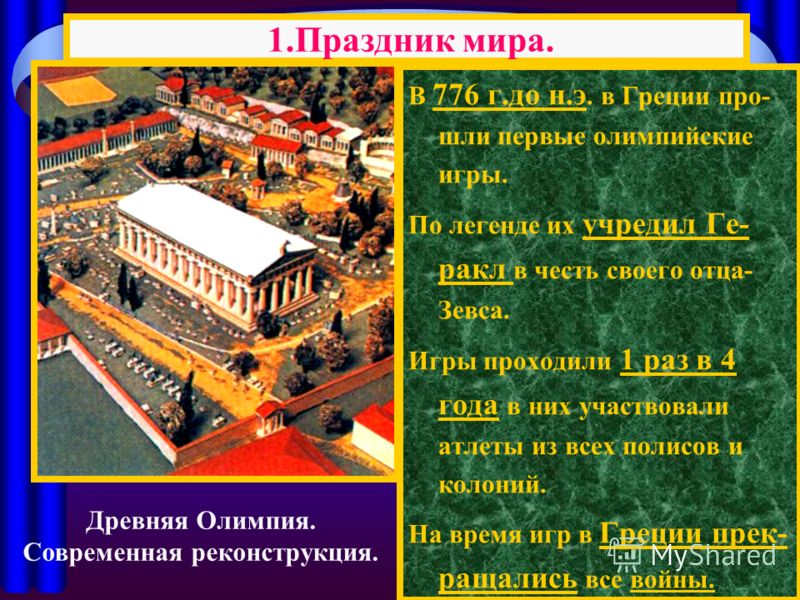 В 776 г.до н.э. в Греции про- шли первые олимпийские игры. По легенде их учредил Ге- ракл в честь своего отца- Зевса. Игры проходили 1 раз в 4 года в них участвовали атлеты из всех полисов и колоний. На время игр в Греции прек- ращались все войны. 1.