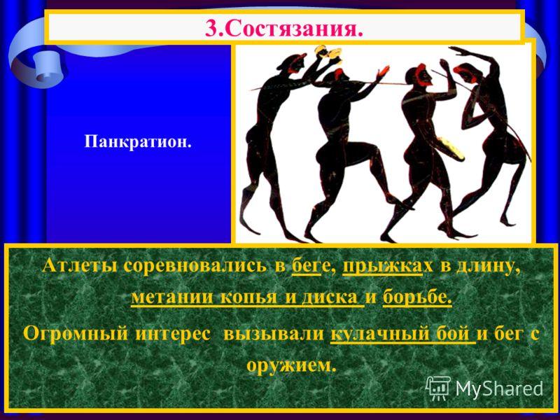 3.Состязания. Панкратион. Атлеты соревновались в беге, прыжках в длину, метании копья и диска и борьбе. Огромный интерес вызывали кулачный бой и бег с оружием.