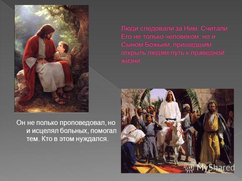 Он не полько проповедовал, но и исцелял больных, помогал тем. Кто в этом нуждался.