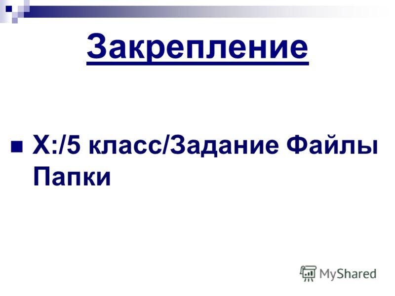 Закрепление X:/5 класс/Задание Файлы Папки