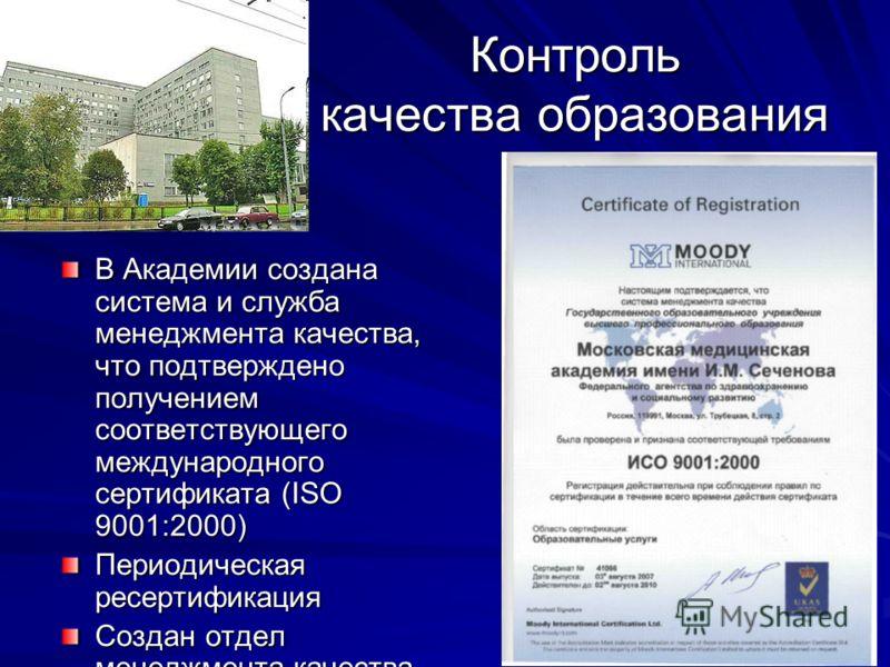 Контроль качества образования В Академии создана система и служба менеджмента качества, что подтверждено получением соответствующего международного сертификата (ISO 9001:2000) Периодическая ресертификация Создан отдел менеджмента качества