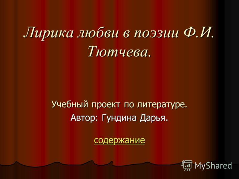 Лирика любви в поэзии Ф.И. Тютчева. Учебный проект по литературе. Автор: Гундина Дарья. содержание