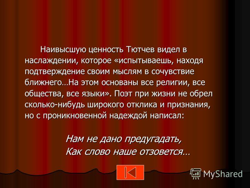 Наивысшую ценность Тютчев видел в наслаждении, которое «испытываешь, находя подтверждение своим мыслям в сочувствие ближнего…На этом основаны все религии, все общества, все языки». Поэт при жизни не обрел сколько-нибудь широкого отклика и признания,
