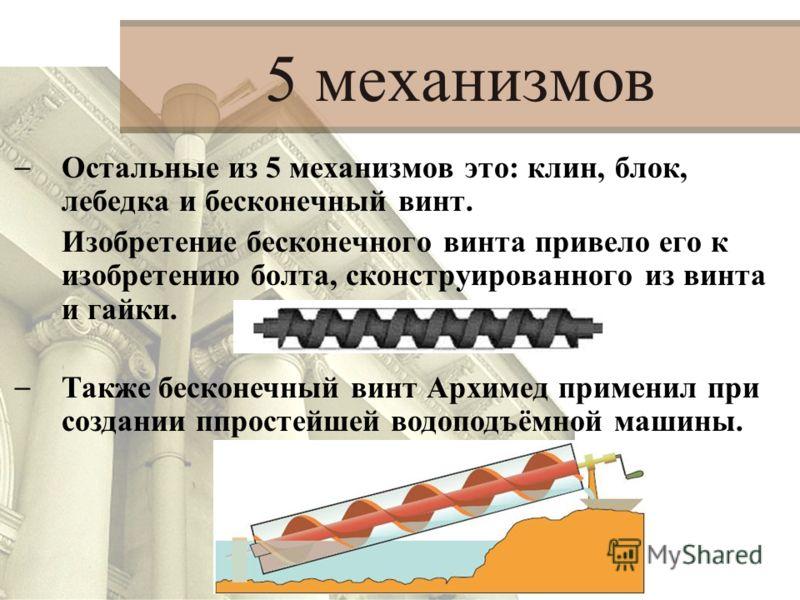 – Остальные из 5 механизмов это: клин, блок, лебедка и бесконечный винт. Изобретение бесконечного винта привело его к изобретению болта, сконструированного из винта и гайки. 5 механизмов – Также бесконечный винт Архимед применил при создании ппростей