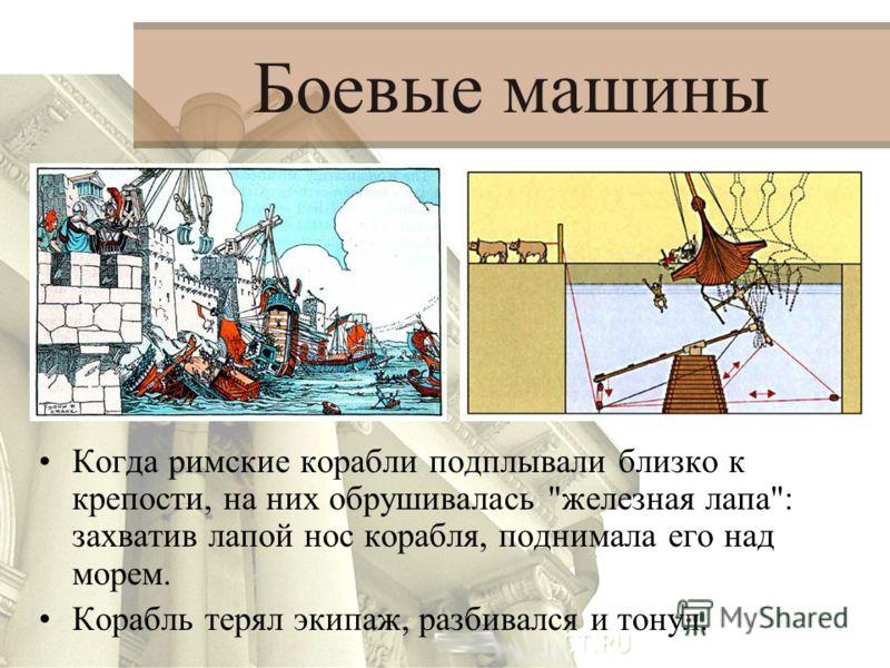 Боевые машины Когда римские корабли подплывали близко к крепости, на них обрушивалась железная лапа: захватив лапой нос корабля, поднимала его над морем. Корабль терял экипаж, разбивался и тонул.