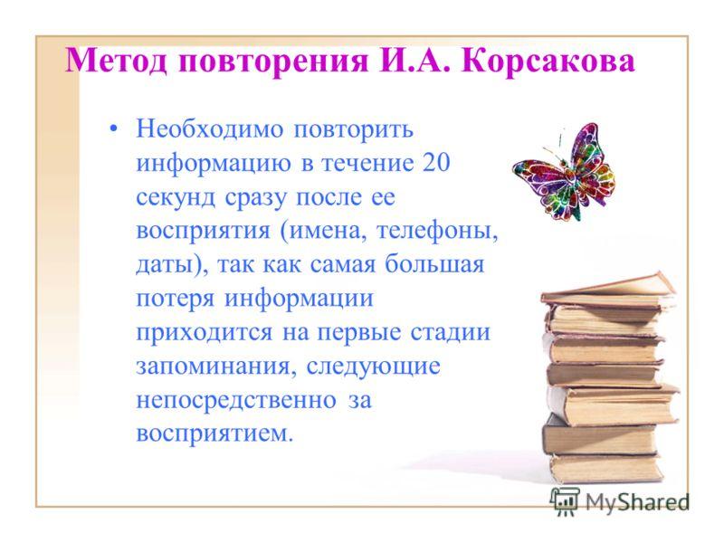 Метод повторения И.А. Корсакова Необходимо повторить информацию в течение 20 секунд сразу после ее восприятия (имена, телефоны, даты), так как самая большая потеря информации приходится на первые стадии запоминания, следующие непосредственно за воспр
