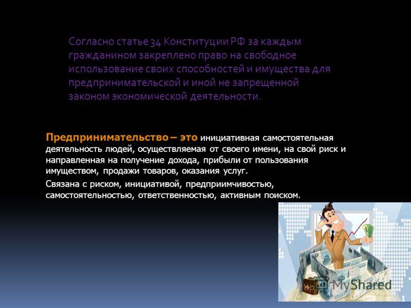 Согласно статье 34 Конституции РФ за каждым гражданином закреплено право на свободное использование своих способностей и имущества для предпринимательской и иной не запрещенной законом экономической деятельности. Предпринимательство – это инициативна