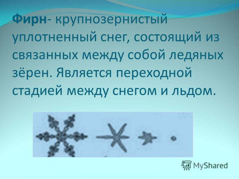 Фирн- крупнозернистый уплотненный снег, состоящий из связанных между собой ледяных зёрен. Является переходной стадией между снегом и льдом.
