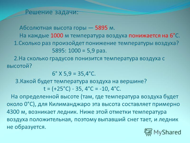 Решение задачи: Абсолютная высота горы 5895 м. На каждые 1000 м температура воздуха понижается на 6°С. 1.Сколько раз произойдет понижение температуры воздуха? 5895: 1000 = 5,9 раз. 2.На сколько градусов понизится температура воздуха с высотой? 6° Х 5