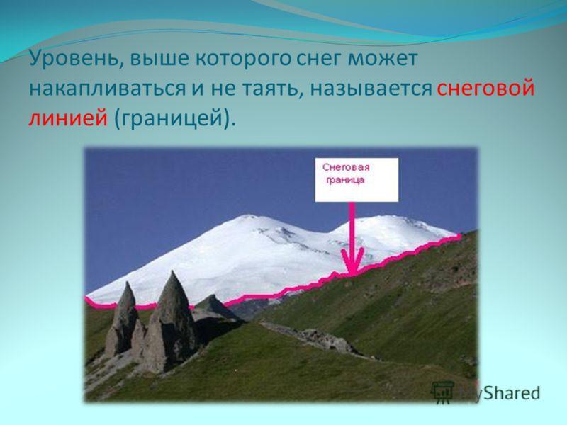 Уровень, выше которого снег может накапливаться и не таять, называется снеговой линией (границей).