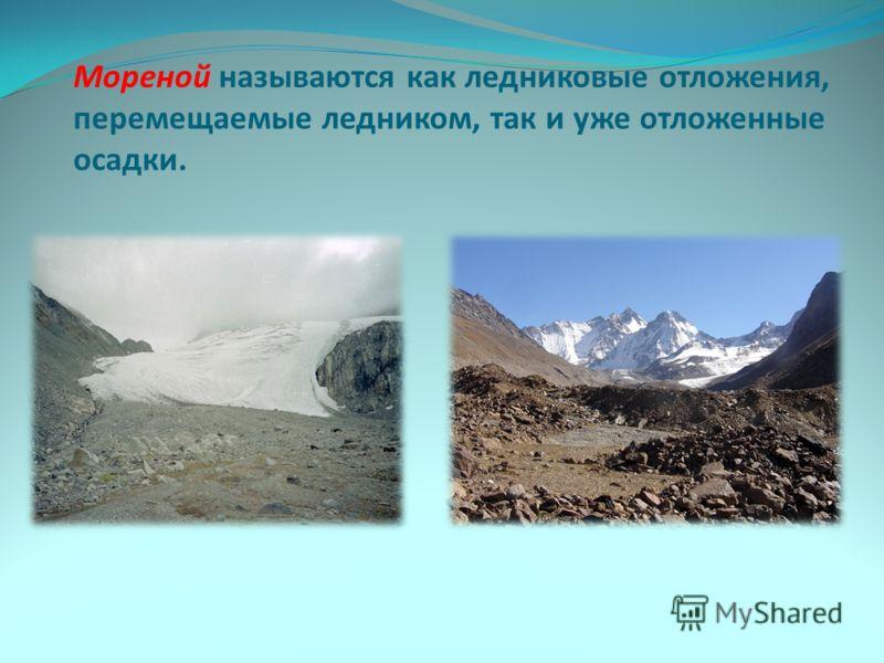 Мореной называются как ледниковые отложения, перемещаемые ледником, так и уже отложенные осадки.