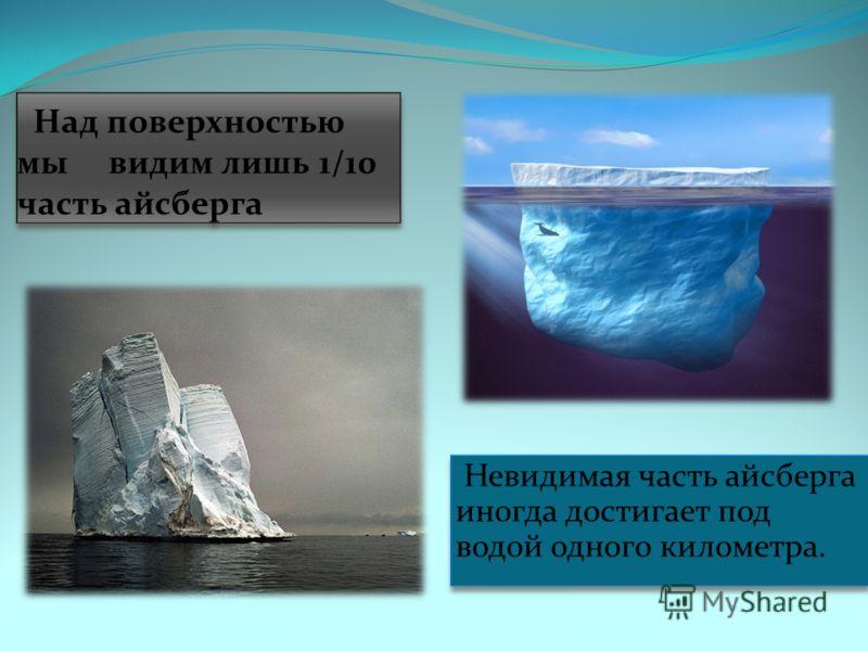 Невидимая часть айсберга иногда достигает под водой одного километра.