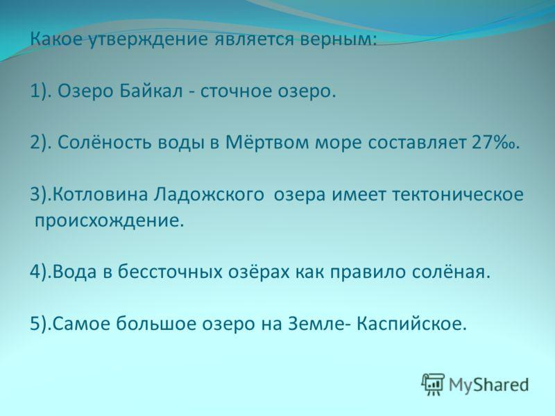 Какое утверждение является верным: 1). Озеро Байкал - сточное озеро. 2). Солёность воды в Мёртвом море составляет 27. 3).Котловина Ладожского озера имеет тектоническое происхождение. 4).Вода в бессточных озёрах как правило солёная. 5).Самое большое о