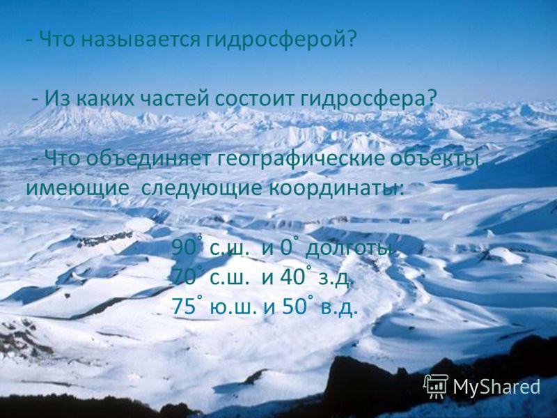 - Что называется гидросферой? - Из каких частей состоит гидросфера? - Что объединяет географические объекты, имеющие следующие координаты: 90 с.ш. и 0 долготы 70 с.ш. и 40 з.д. 75 ю.ш. и 50 в.д.