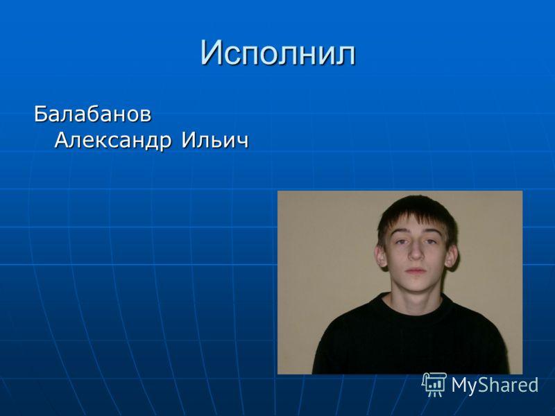 Исполнил Балабанов Александр Ильич