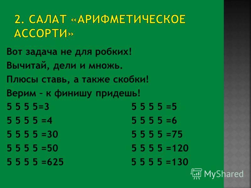 Вот задача не для робких! Вычитай, дели и множь. Плюсы ставь, а также скобки! Верим – к финишу придешь! 5 5 5 5=3 5 5 5 5 =5 5 5 5 5 =4 5 5 5 5 =6 5 5 5 5 =30 5 5 5 5 =75 5 5 5 5 =50 5 5 5 5 =120 5 5 5 5 =625 5 5 5 5 =130