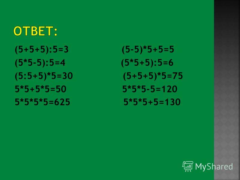 (5+5+5):5=3 (5-5)*5+5=5 (5*5-5):5=4 (5*5+5):5=6 (5:5+5)*5=30 (5+5+5)*5=75 5*5+5*5=50 5*5*5-5=120 5*5*5*5=625 5*5*5+5=130