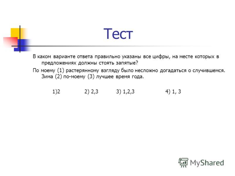 Тест В каком варианте ответа правильно указаны все цифры, на месте которых в предложениях должны стоять запятые? По моему (1) растерянному взгляду было несложно догадаться о случившемся. Зима (2) по-моему (3) лучшее время года. 1)2 2) 2,3 3) 1,2,3 4)