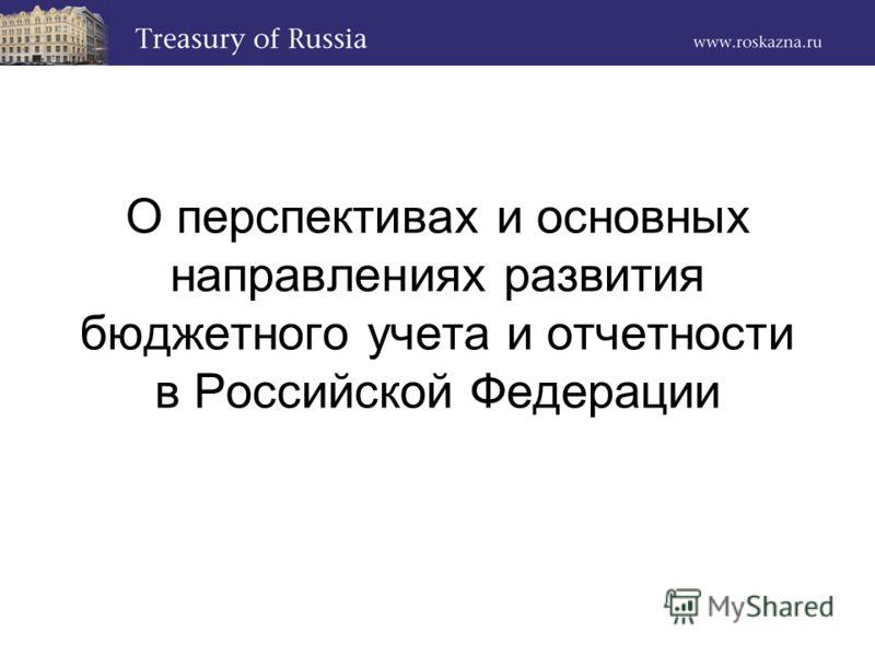 О перспективах и основных направлениях развития бюджетного учета и отчетности в Российской Федерации