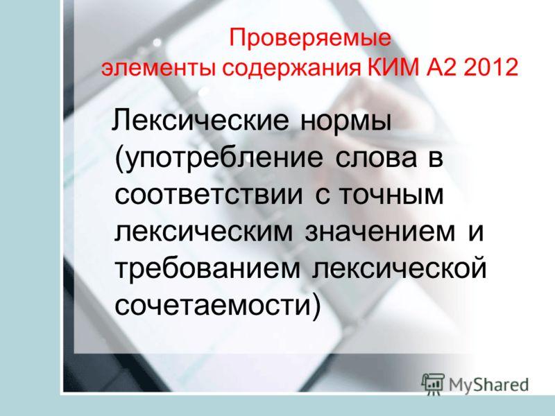 Проверяемые элементы содержания КИМ А2 2012 Лексические нормы (употребление слова в соответствии с точным лексическим значением и требованием лексической сочетаемости)