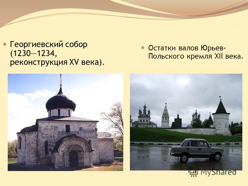 Георгиевский собор (12301234, реконструкция XV века). Остатки валов Юрьев- Польского кремля XII века.