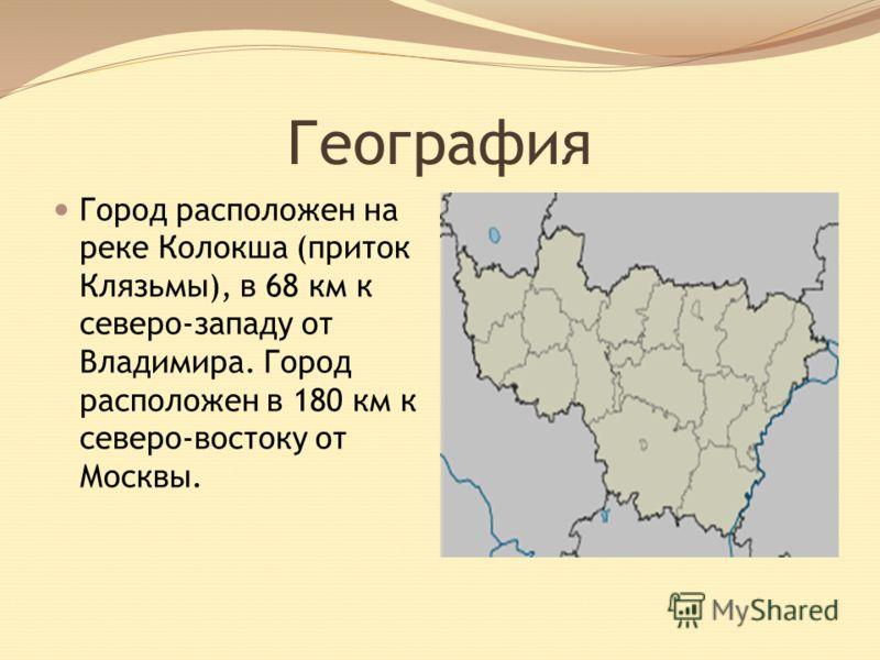 География Город расположен на реке Колокша (приток Клязьмы), в 68 км к северо-западу от Владимира. Город расположен в 180 км к северо-востоку от Москвы.