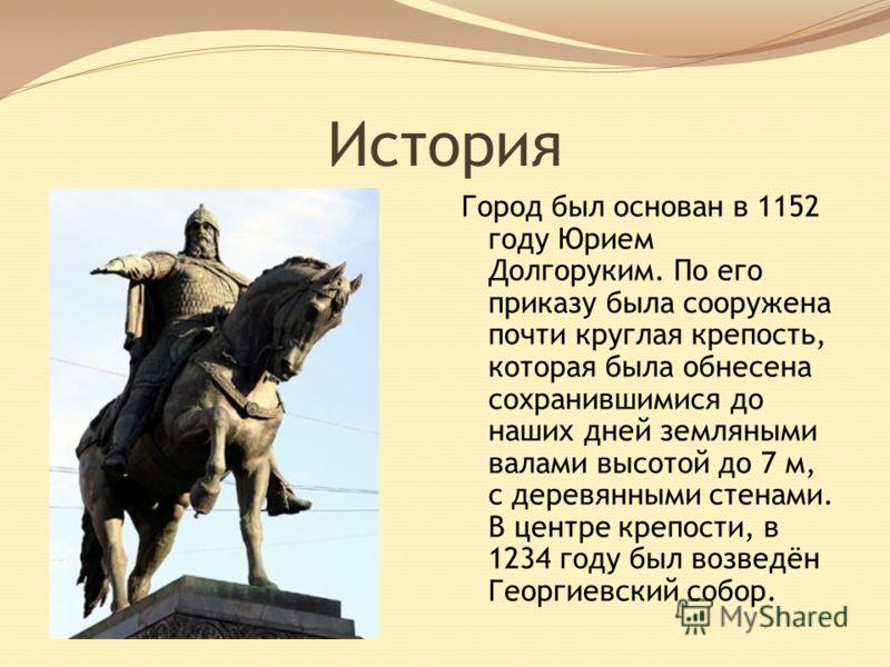 История Город был основан в 1152 году Юрием Долгоруким. По его приказу была сооружена почти круглая крепость, которая была обнесена сохранившимися до наших дней земляными валами высотой до 7 м, с деревянными стенами. В центре крепости, в 1234 году бы