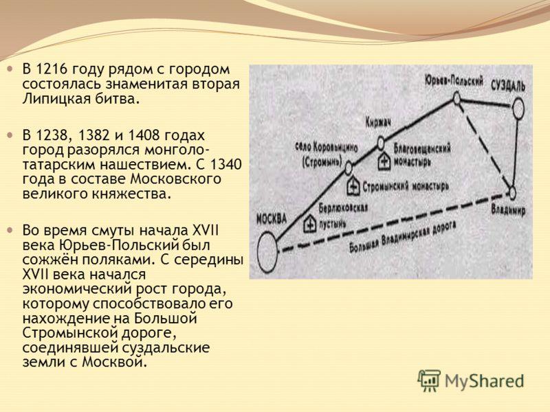 В 1216 году рядом с городом состоялась знаменитая вторая Липицкая битва. В 1238, 1382 и 1408 годах город разорялся монголо- татарским нашествием. С 1340 года в составе Московского великого княжества. Во время смуты начала XVII века Юрьев-Польский был