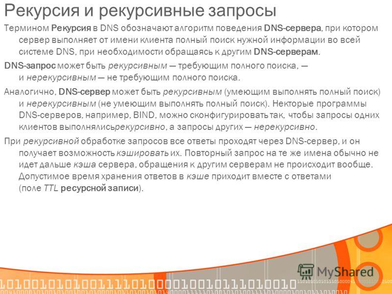 Рекурсия и рекурсивные запросы Термином Рекурсия в DNS обозначают алгоритм поведения DNS-сервера, при котором сервер выполняет от имени клиента полный поиск нужной информации во всей системе DNS, при необходимости обращаясь к другим DNS-серверам. DNS