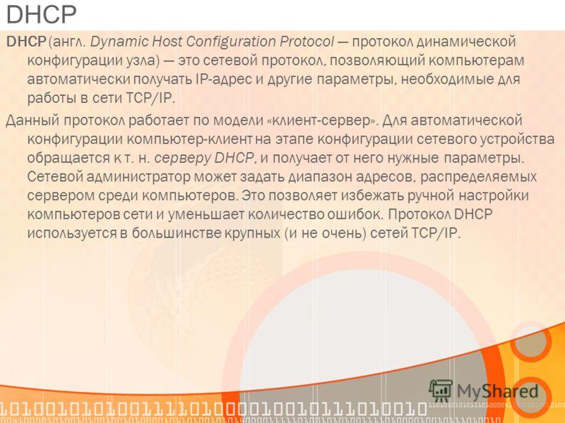DHCP (англ. Dynamic Host Configuration Protocol протокол динамической конфигурации узла) это сетевой протокол, позволяющий компьютерам автоматически получать IP-адрес и другие параметры, необходимые для работы в сети TCP/IP. Данный протокол работает
