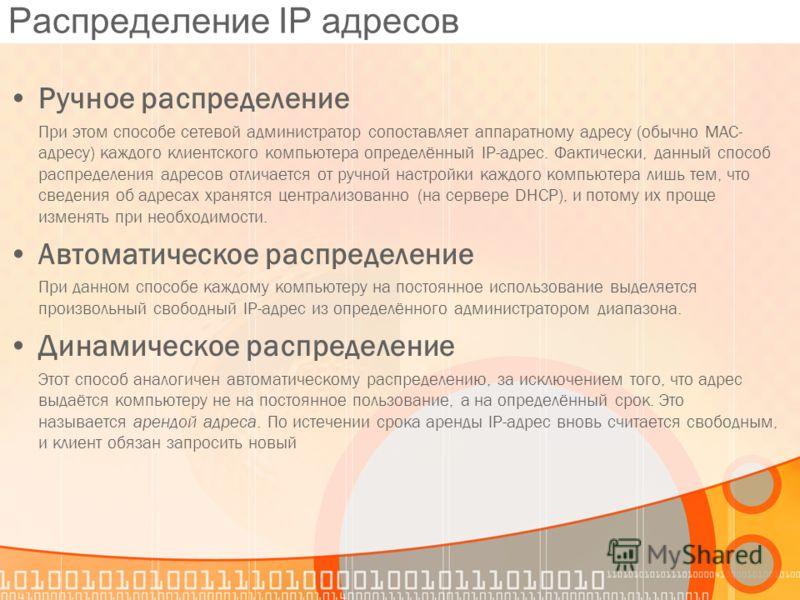 Распределение IP адресов Ручное распределение При этом способе сетевой администратор сопоставляет аппаратному адресу (обычно MAC- адресу) каждого клиентского компьютера определённый IP-адрес. Фактически, данный способ распределения адресов отличается