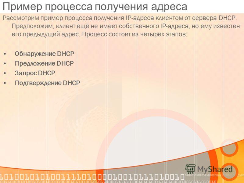 Пример процесса получения адреса Рассмотрим пример процесса получения IP-адреса клиентом от сервера DHCP. Предположим, клиент ещё не имеет собственного IP-адреса, но ему известен его предыдущий адрес. Процесс состоит из четырёх этапов: Обнаружение DH
