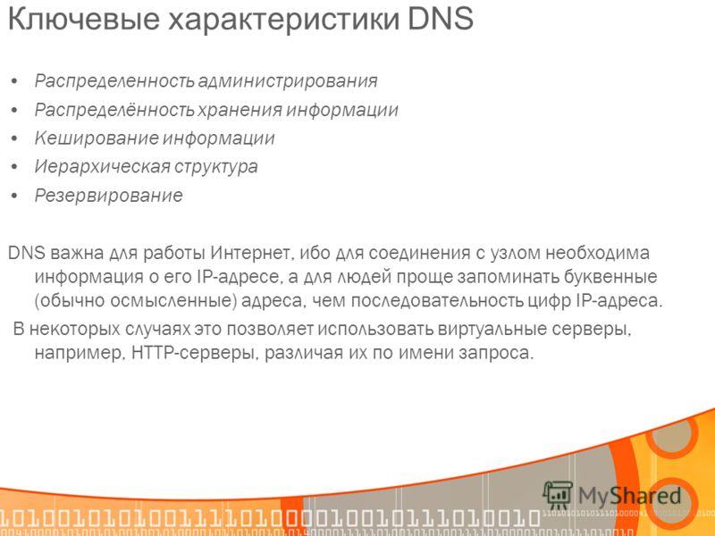 Ключевые характеристики DNS Распределенность администрирования Распределённость хранения информации Кеширование информации Иерархическая структура Резервирование DNS важна для работы Интернет, ибо для соединения с узлом необходима информация о его IP