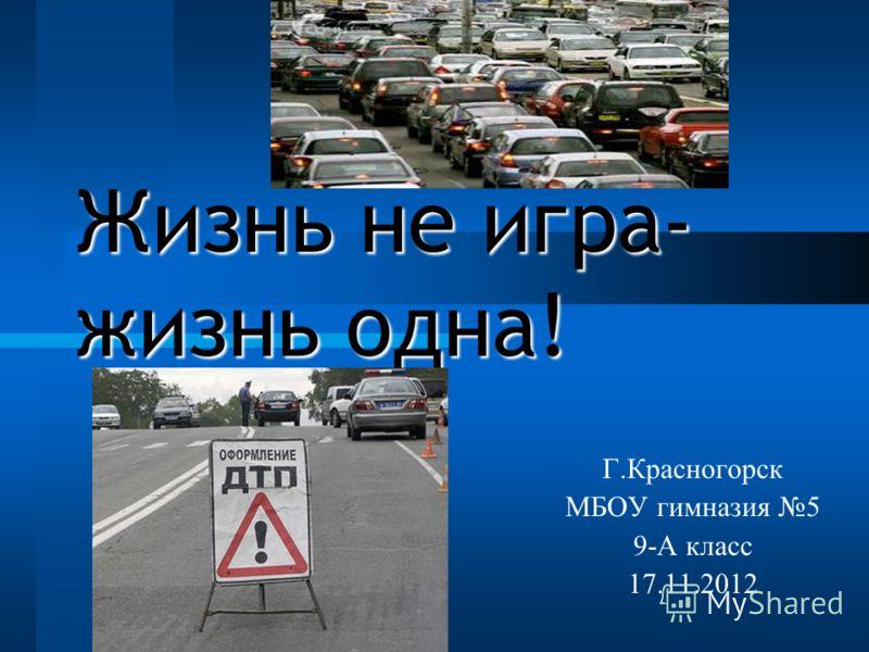 Жизнь не игра- жизнь одна! Г.Красногорск МБОУ гимназия 5 9-А класс 17.11.2012