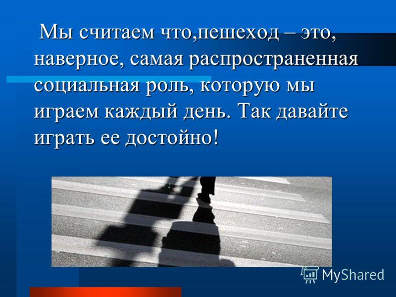 Мы считаем что,пешеход – это, наверное, самая распространенная социальная роль, которую мы играем каждый день. Так давайте играть ее достойно! Мы считаем что,пешеход – это, наверное, самая распространенная социальная роль, которую мы играем каждый де